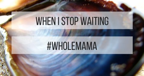 When I Stop Waiting #wholemama