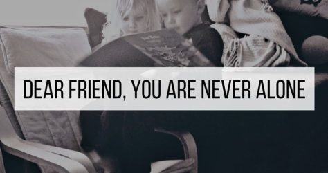 Dear Friend, you are never alone.