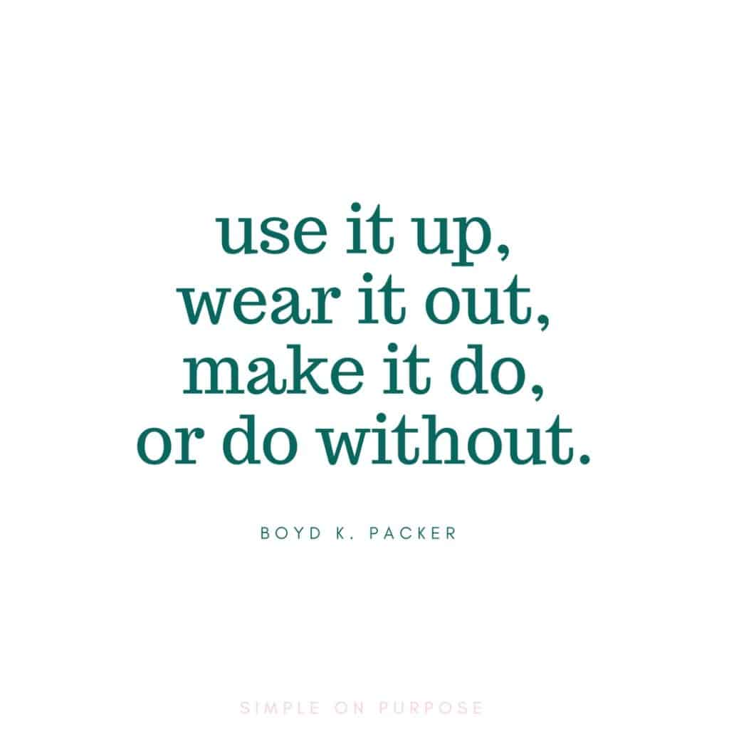 """use it up, wear it out, make it do, or do without"" boyd k packer minimalist quote"