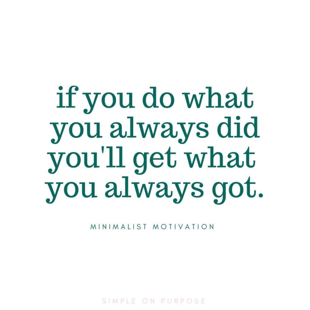 """if you do what you always did you'll get what you always got"" simplify life quote"
