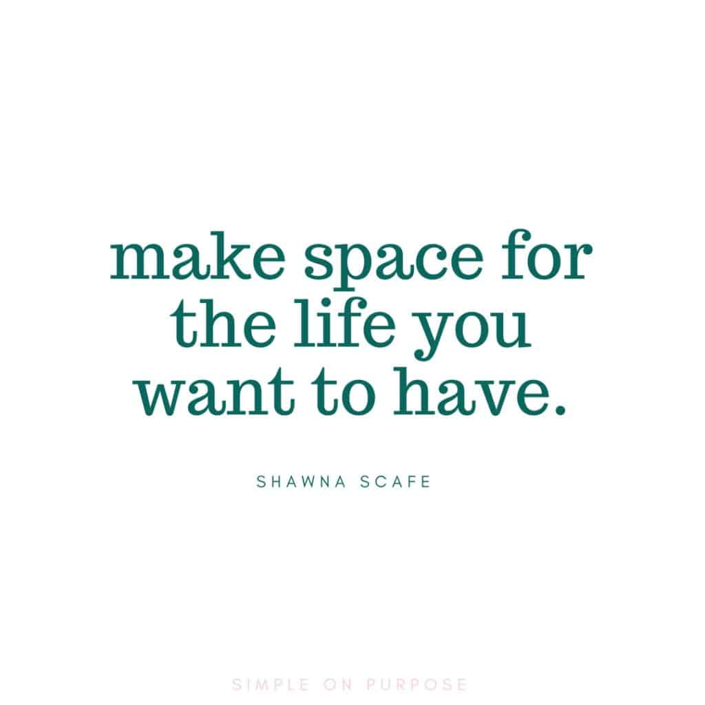 """make space for the life you want to have"" less is more quote"