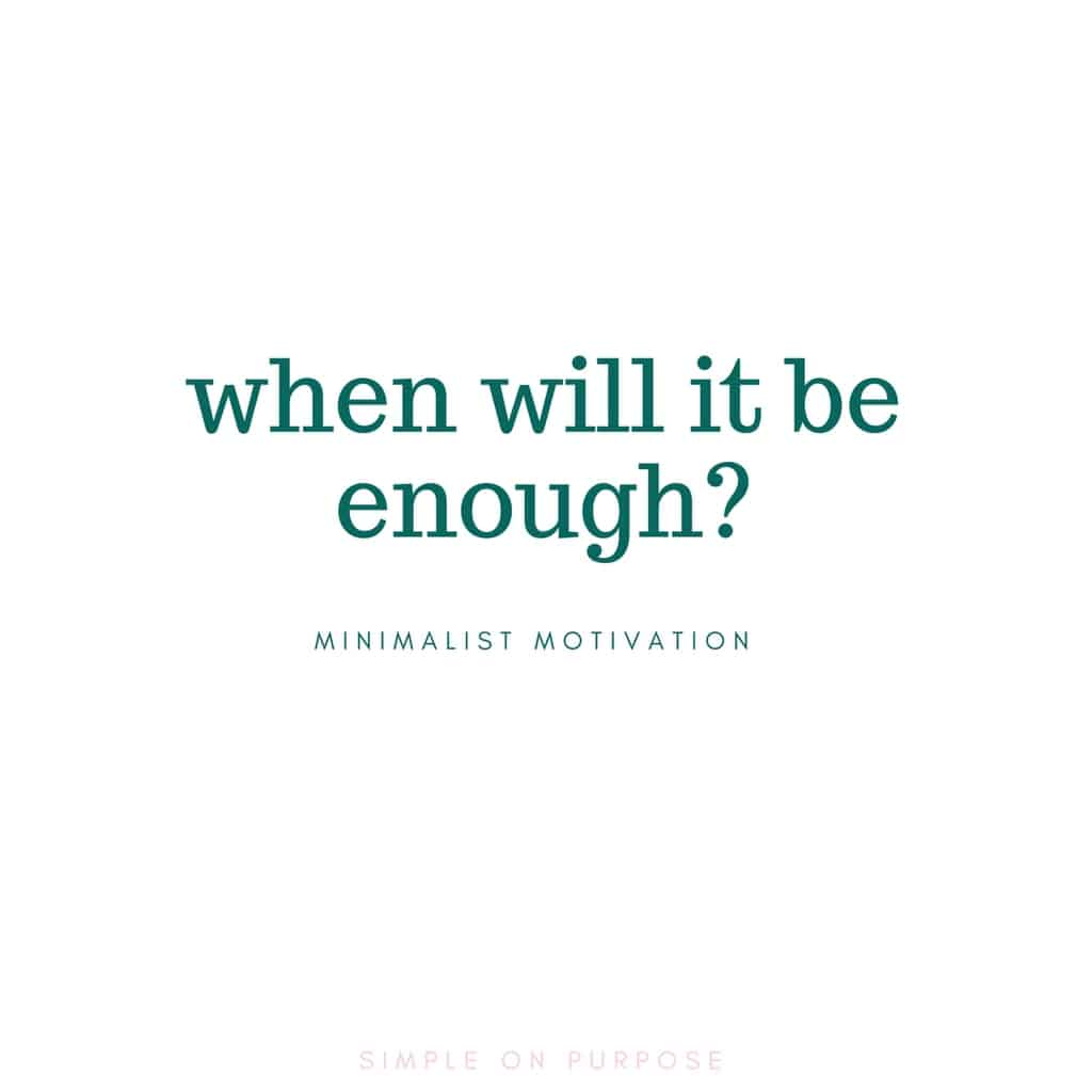 """when will it be enough?"" decluttering quote"