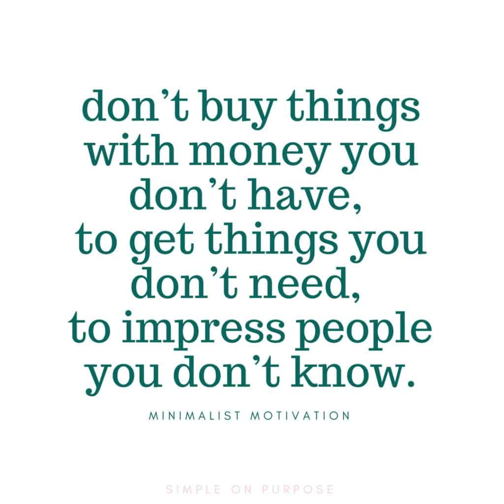 "Don't buy things with money you don't have, to get things you don't need, to impress people you don't know "" quote about simple living"